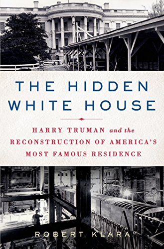 Pdf eBooks The Hidden White House: Harry Truman and the Reconstruction of America's Most Famous Residence
