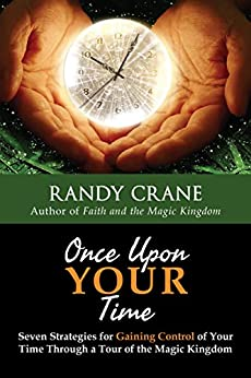 Once Upon YOUR Time: Seven Strategies for Gaining Control of Your Time Through a Tour of the Magic Kingdom by [Crane, Randy]