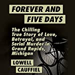Forever and Five Days: The Chilling True Story of Love, Betrayal, and Serial Murder in Grand Rapids, Michigan | Lowell Cauffiel