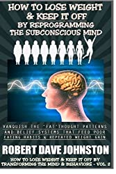How To Lose Weight (And Keep it Off) By Reprogramming The Subconscious Mind (How To Lose Weight and Keep it Off by Transforming the Mind and Behaviors)