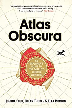 Atlas Obscura: An Explorer's Guide to the World's Hidden Wonders by [Foer, Joshua, Thuras, Dylan, Morton, Ella]