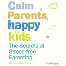 Calm Parents, Happy Kids: The Secres of Stress Free Parenting Audiobook by Laura Markham Narrated by Xe Sands