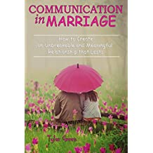 Communication in Marriage: How to Create an Unbreakable and Meaningful Relationship that Lasts