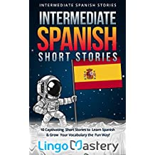 Intermediate Spanish Short Stories: 10 Captivating Short Stories to Learn Spanish & Grow Your Vocabulary the Fun Way! (Intermediate Spanish Stories nº 1) (Spanish Edition)