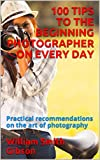 100 TIPS TO THE BEGINNING PHOTOGRAPHER ON EVERY DAY: Practical recommendations on the art of photography
