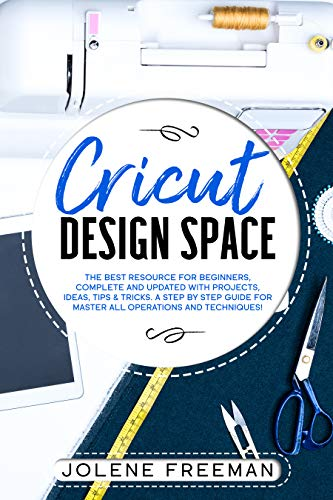 Cricut Design Space: The Best Resource for Beginners, Complete and Updated with Projects, Ideas, Tips & Tricks. A Step by Step Guide for Master all Operations and Techniques!