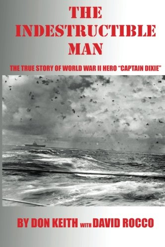 """The Indestructible Man: The True Story of World War II Hero """"Captain Dixie"""""""