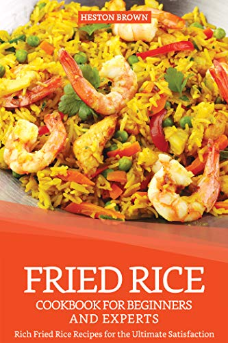 Fried Rice Cookbook for Beginners and Experts: Rich Fried Rice Recipes for the Ultimate Satisfaction by Heston Brown