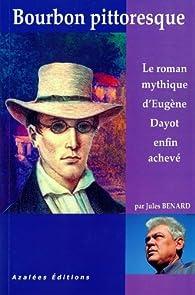 Bourbon pittoresque - Le roman mythique d'Eugène Dayot enfin achevé par Eugène Dayot