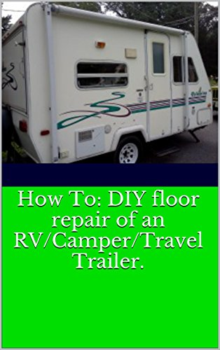 Rv Camper Travel Trailer Floor Repair All Repairs Made By The