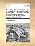 The History of the Arts and Sciences of the Antients, in Three Volumes by Mr Rollin, Translated from the French the Second Edition Ill, Charles Rollin, 1140651285