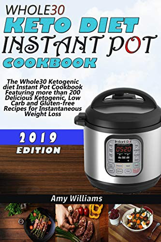 Whole30 Keto diet Instant Pot Cookbook: The Whole30 Ketogenic diet Instant Pot Cookbook Featuring more than 200 Delicious Ketogenic, Low Carb and Gluten-free Recipes for Instantaneous Weight Loss by Amy Williams