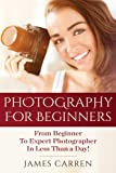 Photography For Beginners: From Beginner To Expert Photographer In Less Than a Day!