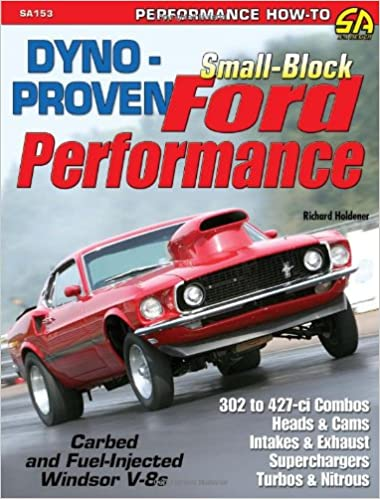 Dyno-proven Small-block Ford Performance: A Variety of Dyno Tests of Performance Parts on Carbureted and Fuel-injected Windsor Engines in 302 to 427-ci ...