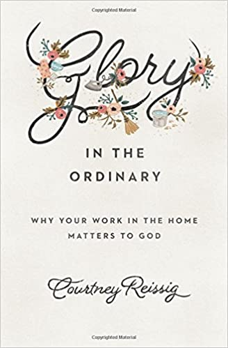 Glory in the Ordinary: Why Your Work in the Home Matters to God (Gospel Coalition)