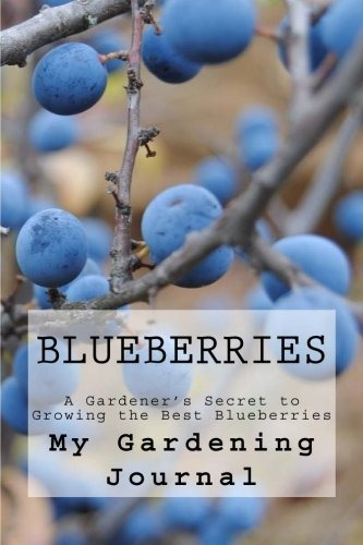 Blueberries: A Gardener's Secret to Growing the Best Blueberries : Journal to Record all Your Gardening Secrets (Special Berry Growing) (Volume ()