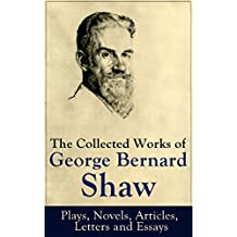 The Collected Works of George Bernard Shaw: Plays, Novels, Articles, Letters and Essays: Pygmalion, Mrs. Warren's Profession, Candida, Arms and The Man, ... on War, Memories of Oscar Wilde and more