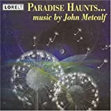 Paradise Haunts: Music by John Metcalf: Paradise Haunts; Rest in Reason, Move in Passion; Mountains Blue Like Sea; Dance From Kafka's Chimp; Inner landscapes