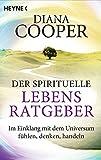 Der spirituelle Lebens-Ratgeber: Im Einklang mit dem Universum fühlen, denken, handeln