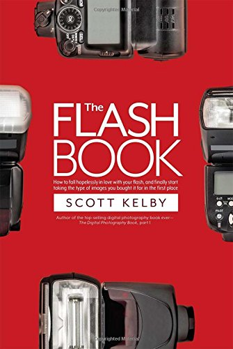 The Flash Book: How to fall hopelessly in love with your flash, and finally start taking the type of images you bought it for in the first place