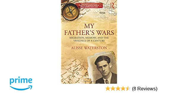 My Fathers Wars: Migration, Memory, and the Violence of a Century (Innovative Ethnographies): Alisse Waterston: 9780415859189: Amazon.com: Books