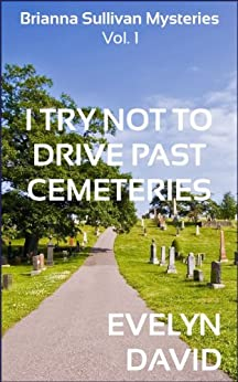 I Try Not To Drive Past Cemeteries (The Brianna Sullivan Mysteries Book 1) by [David, Evelyn]