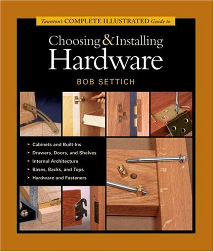 Taunton's Complete Illustrated Guide to Choosing & Installing Hardware (Complete Illustrated Guides (Taunton))