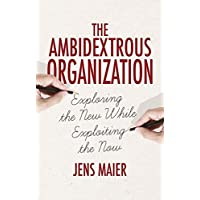 The Ambidextrous Organization: Exploring the New While Exploiting the Now
