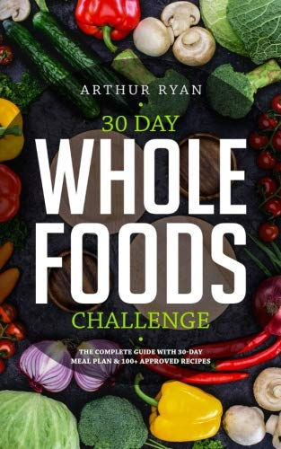30 Day Whole foods Challenge: The Complete Guide with 100+ Approved Recipes and by Arthur Ryan
