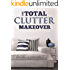 The Total Clutter Makeover: The Definitive Guide to Decluttering and Organizing Your Home