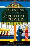 Parenting with Spiritual Power, Julie K. Nelson, 1462111688
