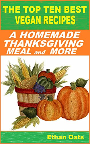 THE TOP TEN BEST VEGAN RECIPES: A HOMEMADE THANKSGIVING MEAL and MORE (Top Ten Best Desserts)