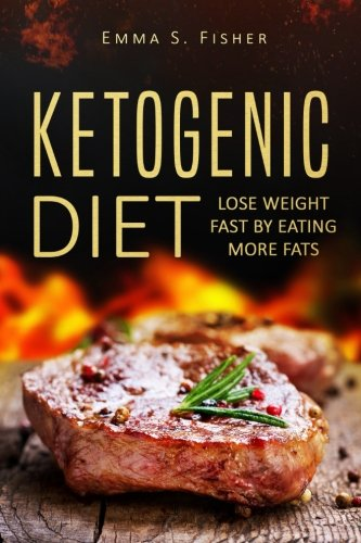 Ketogenic Diet: Lose Weight Fast by Eating More Fats by Emma S Fisher