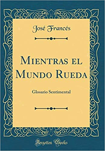Mientras El Mundo Rueda: Glosario Sentimental (Classic Reprint) (Spanish Edition): Jose Frances: 9781396167089: Amazon.com: Books