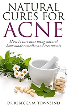 Acne Cure: Natural Cures for Acne - How to cure acne using natural homemade remedies and treatments (Acne Cure, Acne medication, Acne home remedies,Clear skin, No acne) by [Townsend, Dr Rebecca M]