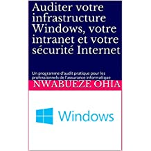 Auditer votre infrastructure Windows, votre intranet et votre sécurité Internet: Un programme d'audit pratique pour les professionnels de l'assurance informatique (French Edition)