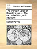 The Works in Verse of Daniel Hayes, the Second Edition, with Additions, Daniel Hayes, 1140775650