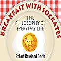Breakfast with Socrates: The Philosophy of Everyday Life Audiobook by Robert Rowland Smith Narrated by Mark Meadows
