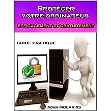 Protéger votre ordinateur efficacement et gratuitement : guide pratique (pour les débutants, les distraits et les hésitants). (French Edition)
