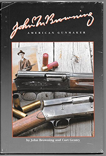 John M. Browning, American Gunmaker : An Illustrated Biography of the Man and His Guns