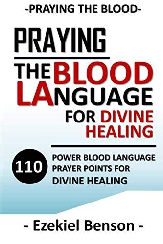 Praying The Blood Language For Divine Healing: 110 Power Blood Language Prayer Points For Divine Healing