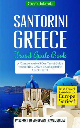 Greece: Santorini, Greece: Travel Guide Book-A Comprehensive 5-Day Travel Guide to Santorini, Greece & Unforgettable Greek Travel (Best Travel Guides to Europe Series) (Volume 8)