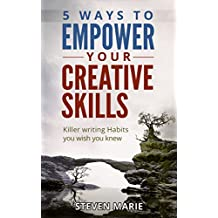 Creative Writing: 5 ways to EMPOWER you creative skills - Killer Writing Habits you wish you knew (writer's block; step by step; start writing fiction; advice writer secrets Book 1)
