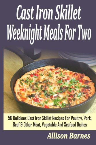Cast Iron Skillet Weeknight Meals For Two: 56 Delicious Cast Iron Skillet Recipes For Poultry, Pork, Beef & Other Meat, Vegetable And Seafood Dishes (Cast Iron Skillet Weeknight compare prices)