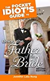 Being the Father of the Bride - Pocket Idiot's Guide, Jennifer Lata Rung, 1592574726