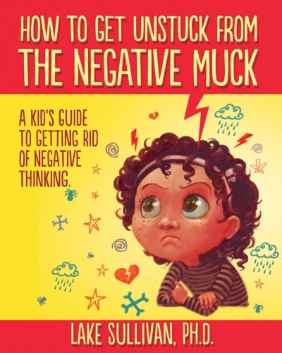 How To Get Unstuck From The Negative Muck: A Kid's Guide To Getting Rid Of Negative -