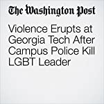 Violence Erupts at Georgia Tech After Campus Police Kill LGBT Leader | T. Rees Shapiro,Avi Selk,Wesley Lowery