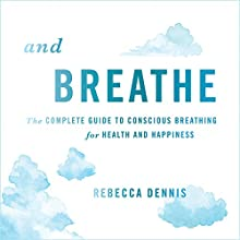 And Breathe: The Complete Guide to Conscious Breathing for Health and Happiness Audiobook by Rebecca Dennis Narrated by Rebecca Dennis