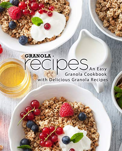 Granola Recipes: An Easy Granola Cookbook with Delicious Granola Recipes