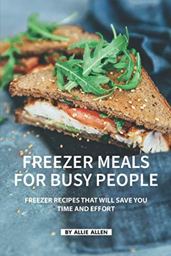 Freezer Meals for Busy People: Freezer Recipes That Will Save You Time and Effort by Allie Allen